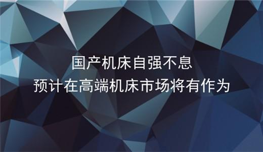 国产机床自强不息 预计在高端市场将有作为